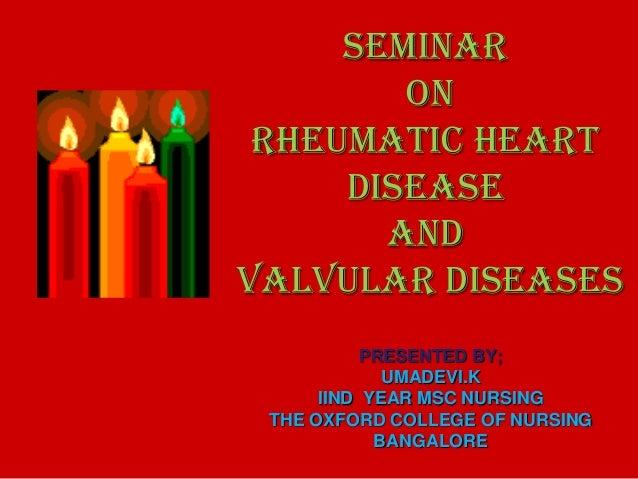SEMINAR ON rheumatic heart disease and valvular diseases PRESENTED BY; UMADEVI.K IIND YEAR MSC NURSING THE OXFORD COLLEGE ...
