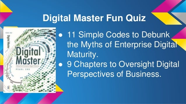 Digital Master Fun Quiz ● 11 Simple Codes to Debunk the Myths of Enterprise Digital Maturity. ● 9 Chapters to Oversight Di...