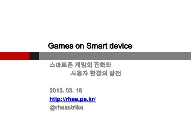 Games on Smart device스마트폰 게임의 진화와    사용자 환경의 발전2013. 03. 16http://rhea.pe.kr/@rheastrike
