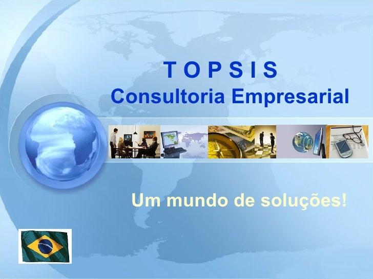 T O P S I S    Consultoria Empresarial Um mundo de soluções!