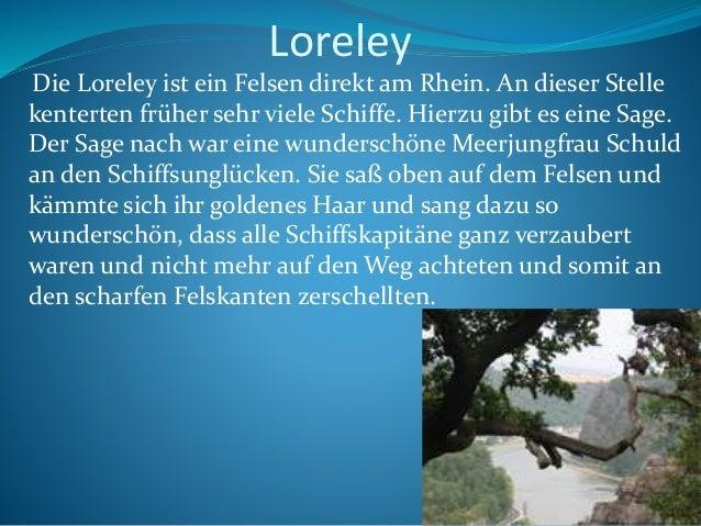 Loreley Die Loreley ist ein Felsen direkt am Rhein. An dieser Stelle kenterten früher sehr viele Schiffe. Hierzu gibt es e...