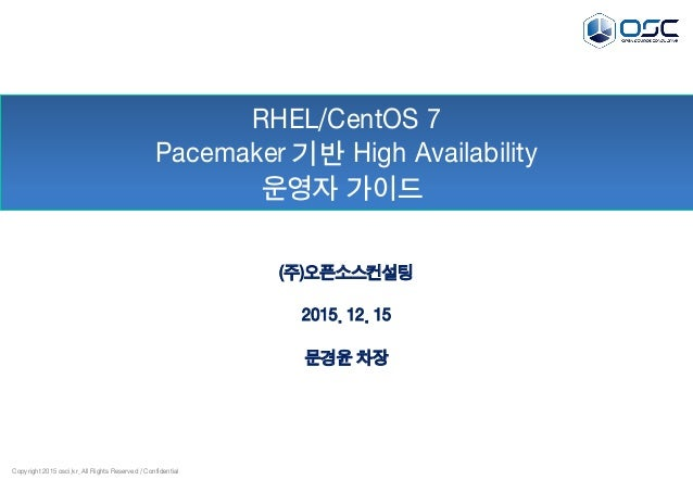 Copyright 2015 osci.kr. All Rights Reserved / Confidential RHEL/CentOS 7 Pacemaker 기반 High Availability 운영자 가이드 (주)오픈소스컨설팅...