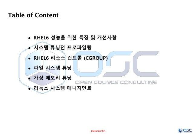- Internal Use Only - Table of Content  RHEL6 성능을 위한 특징 및 개선사항  시스템 튜닝전 프로파일링  RHEL6 리소스 컨트롤 (CGROUP)  파일 시스템 튜닝  가상 ...