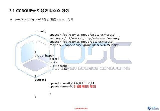 - Internal Use Only - 3.1 CGROUP을 이용한 리소스 생성  /etc/cgconfig.conf 파일을 이용한 cgroup 정의 mount { cpuset = /opt/service_group/we...