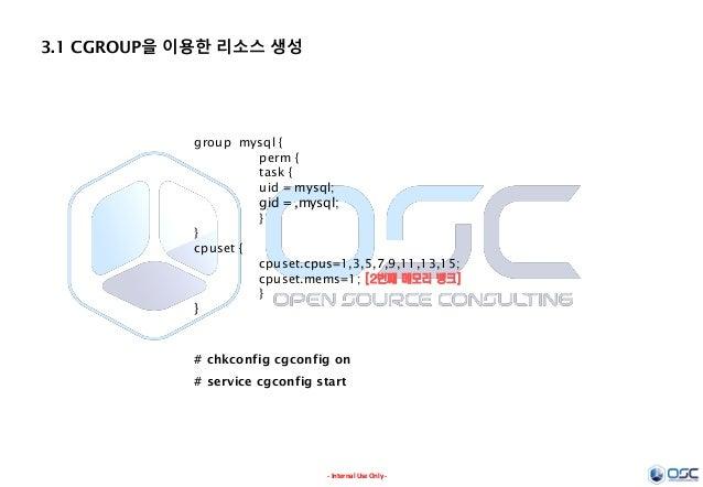 - Internal Use Only - 3.1 CGROUP을 이용한 리소스 생성 group mysql { perm { task { uid = mysql; gid = ,mysql; } } cpuset { cpuset.cp...
