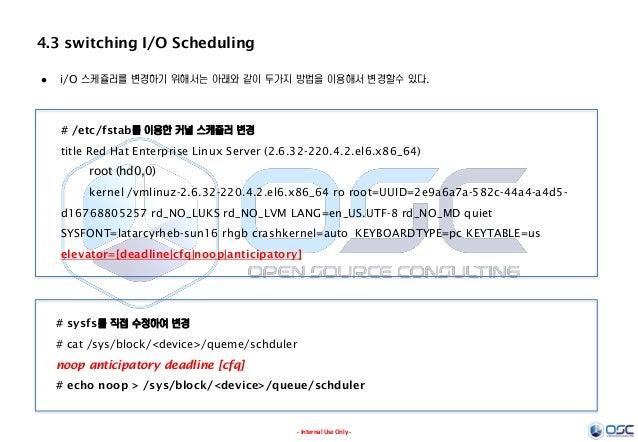 - Internal Use Only - 4.3 switching I/O Scheduling  i/O 스케쥴러를 변경하기 위해서는 아래와 같이 두가지 방법을 이용해서 변경할수 있다. # /etc/fstab를 이용한 커널...