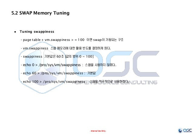 - Internal Use Only - 5.2 SWAP Memory Tuning  Tuning swappiness - page table + vm.swappiness > = 100 이면 swap이 가동되는 구조 - v...