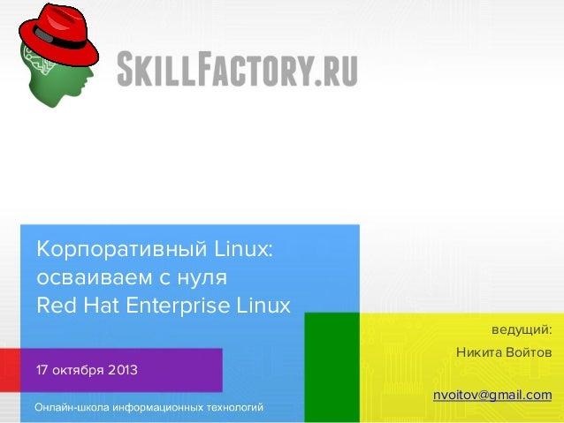 Корпоративный Linux: осваиваем с нуля Red Hat Enterprise Linux ведущий: Никита Войтов 17 октября 2013 nvoitov@gmail.com