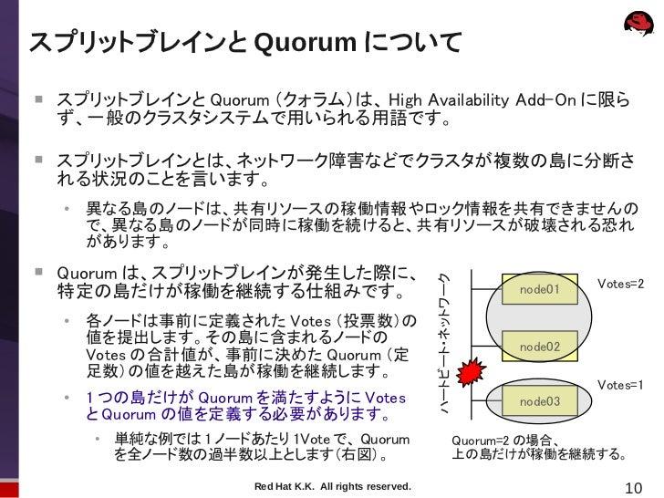 スプリットブレインと Quorum について    スプリットブレインと Quorum (クォラム)は、 High Availability Add-On に限ら    ず、一般のクラスタシステムで用いられる用語です。    スプリットブレ...