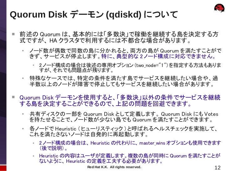 Quorum Disk デーモン (qdiskd) について    前述の Quorum は、基本的には「多数決」で稼働を継続する島を決定する方    式ですが、 HA クラスタで利用するには不都合な場合があります。    ●        ...