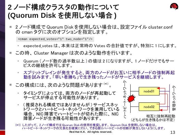 2 ノード構成クラスタの動作について(Quorum Disk を使用しない場合 )    2 ノード構成で Quorum Disk を使用しない場合は、設定ファイル cluster.conf    の cman タグに次のオプションを指定しま...