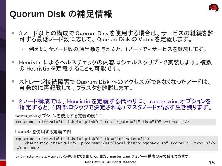 Quorum Disk の補足情報     3 ノード以上の構成で Quorum Disk を使用する場合は、サービスの継続を許     可する最低ノード数に応じて、 Quorum Disk の Votes を定義します。      ●   ...
