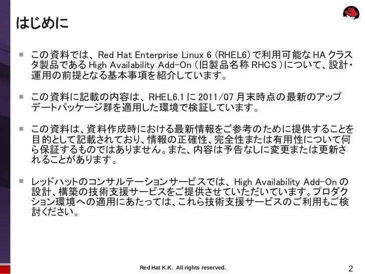 はじめに    この資料では、 Red Hat Enterprise Linux 6 (RHEL6) で利用可能な HA クラス    タ製品である High Availability Add-On (旧製品名称 RHCS )について、設計・...