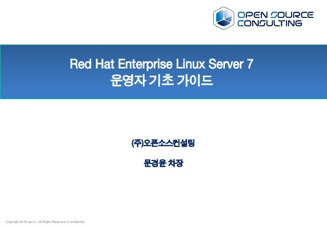 Copyright 2016 osci.kr. All Rights Reserved / Confidential Red Hat Enterprise Linux Server 7 운영자 기초 가이드 (주)오픈소스컨설팅 문경윤 차장