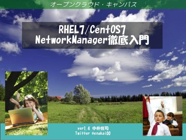ver1.4 中井悦司 Twitter @enakai00 オープンクラウド・キャンパス RHEL7/CentOS7 NetworkManager徹底入門