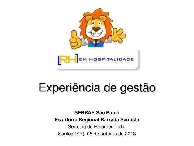 Experiência de gestão SEBRAE São Paulo Escritório Regional Baixada Santista Semana do Empreendedor Santos (SP), 05 de outu...