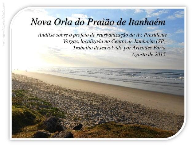 Nova Orla do Praião de Itanhaém Análise sobre o projeto de reurbanização da Av. Presidente Vargas, localizada no Centro de...