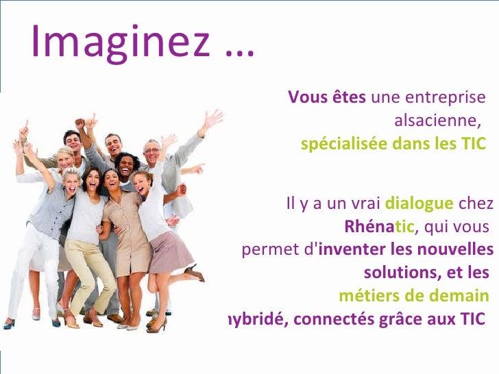 Imaginez … Vous   êtes  une entreprise alsacienne,  spécialisée dans les TIC Il y a un vrai  dialogue   chez  Rhéna tic , ...
