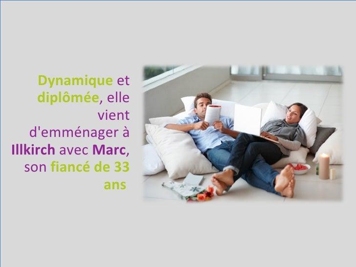 Dynamique   et   diplômée , elle vient d'emménager à  Illkirch  avec  Marc , son  fiancé de 33 ans