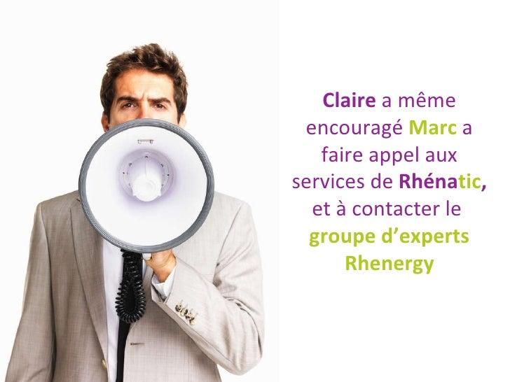 Claire  a même encouragé  Marc  a faire appel aux services de  Rhéna tic ,  et à contacter le  groupe d'experts Rhenergy