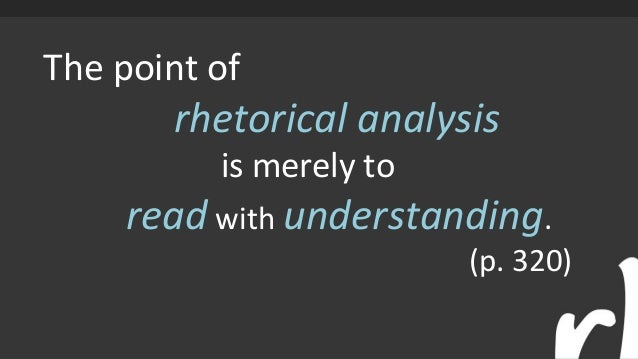 The point of rhetorical analysis is merely to read with understanding. (p. 320)
