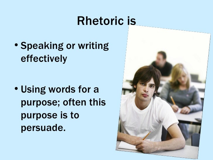Rhetoric is <ul><li>Speaking or writing effectively </li></ul><ul><li>Using words for a purpose; often this purpose is to ...
