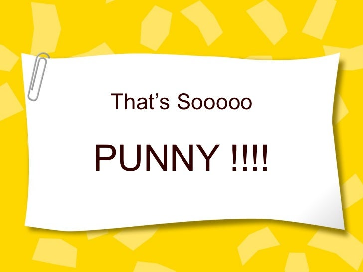 That's Sooooo PUNNY !!!!