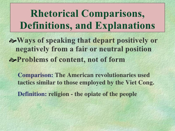 Rhetorical Comparisons, Definitions, and Explanations <ul><li>Ways of speaking that depart positively or negatively from a...