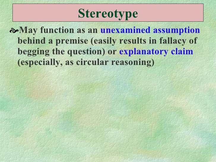 Stereotype <ul><li>May function as an  unexamined assumption  behind a premise (easily results in fallacy of begging the q...