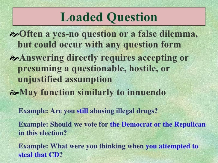 Loaded Question <ul><li>Often a yes-no question or a false dilemma, but could occur with any question form  </li></ul><ul>...