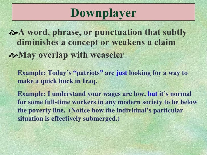 Downplayer <ul><li>A word, phrase, or punctuation that subtly diminishes a concept or weakens a claim  </li></ul><ul><li>M...