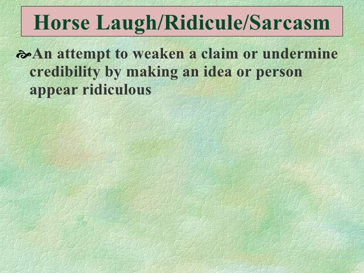 Horse Laugh/Ridicule/Sarcasm <ul><li>An attempt to weaken a claim or undermine credibility by making an idea or person app...