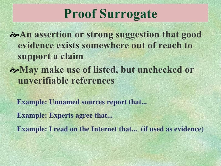 Proof Surrogate <ul><li>An assertion or strong suggestion that good evidence exists somewhere out of reach to support a cl...