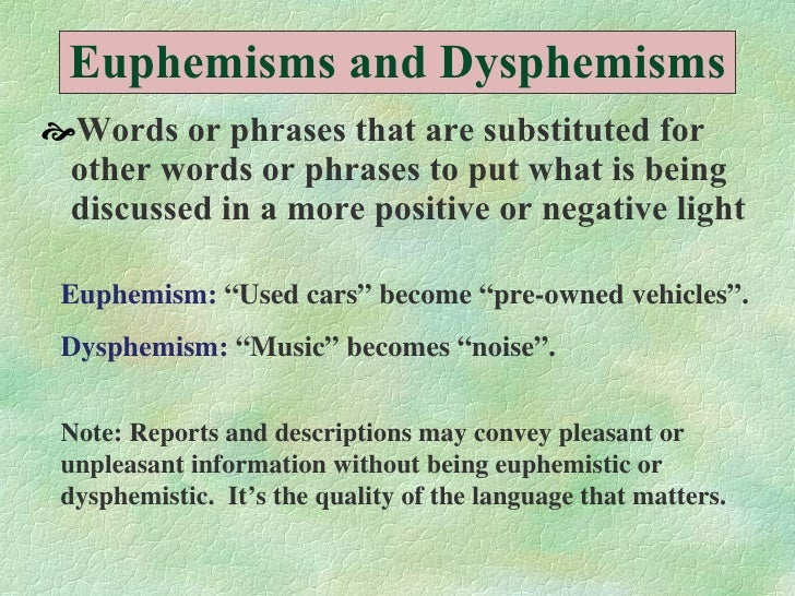 Euphemisms and Dysphemisms <ul><li>Words or phrases that are substituted for other words or phrases to put what is being d...