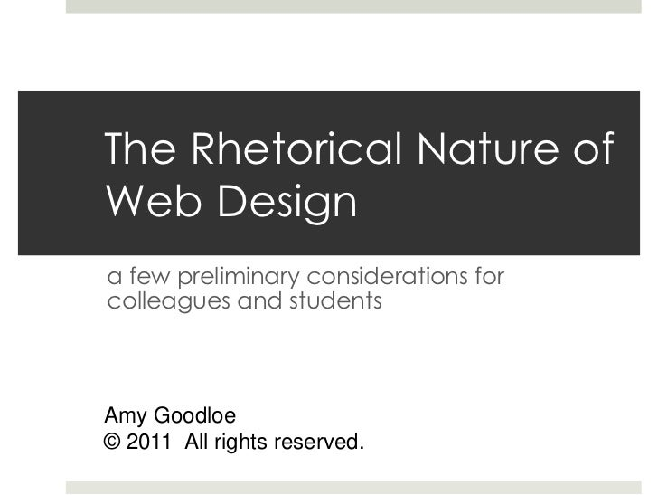 The Rhetorical Nature ofWeb Designa few preliminary considerations forcolleagues and studentsAmy Goodloe© 2011 All rights ...