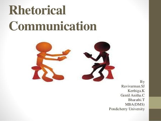 Rhetorical  Communication  By  Ravivarman.SJ  Kerthiga.K  Gentil Anitha.C  Bharathi.T  MBA(DMS)  Pondicherry University