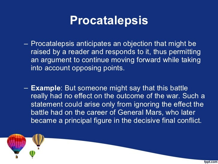 Procatalepsis <ul><ul><li>Procatalepsis anticipates an objection that might be raised by a reader and responds to it, thus...