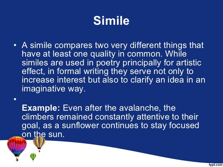 Simile <ul><li>A simile compares two very different things that have at least one quality in common. While similes are use...