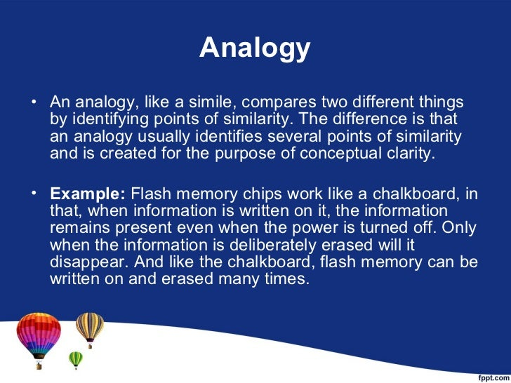 Analogy <ul><li>An analogy, like a simile, compares two different things by identifying points of similarity. The differen...