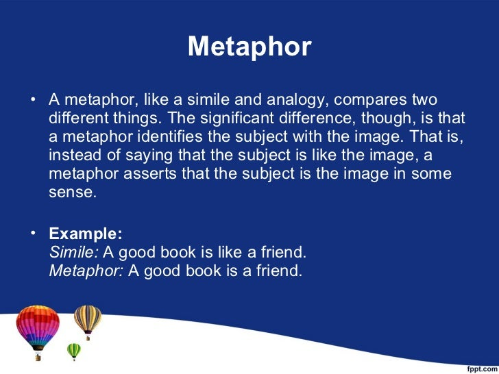Metaphor <ul><li>A metaphor, like a simile and analogy, compares two different things. The significant difference, though,...