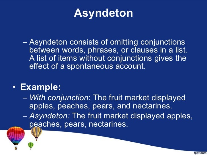 Asyndeton <ul><ul><li>Asyndeton consists of omitting conjunctions between words, phrases, or clauses in a list. A list of ...