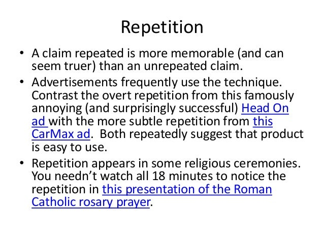 Repetition• A claim repeated is more memorable (and can  seem truer) than an unrepeated claim.• Advertisements frequently ...