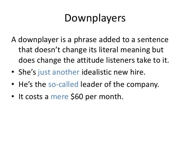 DownplayersA downplayer is a phrase added to a sentence  that doesn't change its literal meaning but  does change the atti...