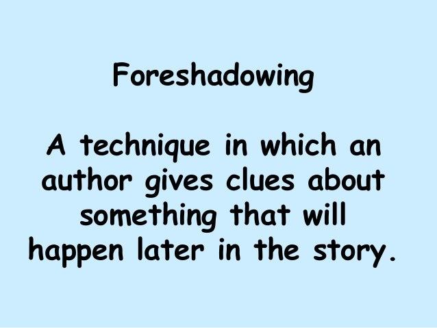 Foreshadowing A technique in which an author gives clues about something that will happen later in the story.