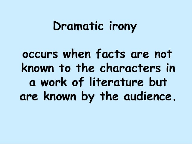 Dramatic irony occurs when facts are not known to the characters in a work of literature but are known by the audience.