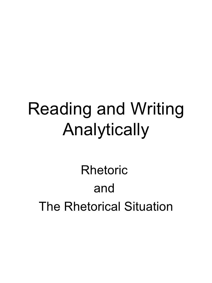 Reading and Writing Analytically Rhetoric  and  The Rhetorical Situation