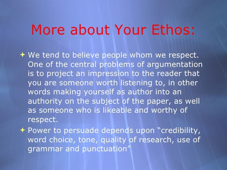 More about Your Ethos: <ul><ul><ul><li>We tend to believe people whom we respect. One of the central problems of argumenta...
