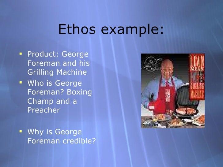 Ethos example: <ul><li>Product: George Foreman and his Grilling Machine </li></ul><ul><li>Who is George Foreman? Boxing Ch...