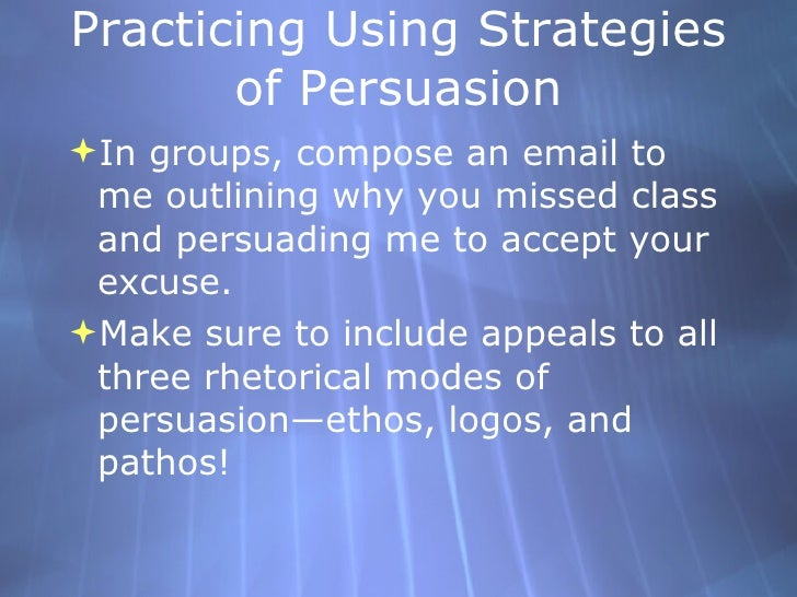 Practicing Using Strategies of Persuasion <ul><li>In groups, compose an email to me outlining why you missed class and per...