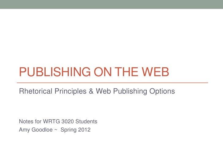 PUBLISHING ON THE WEBRhetorical Principles & Web Publishing OptionsNotes for WRTG 3020 StudentsAmy Goodloe ~ Spring 2012
